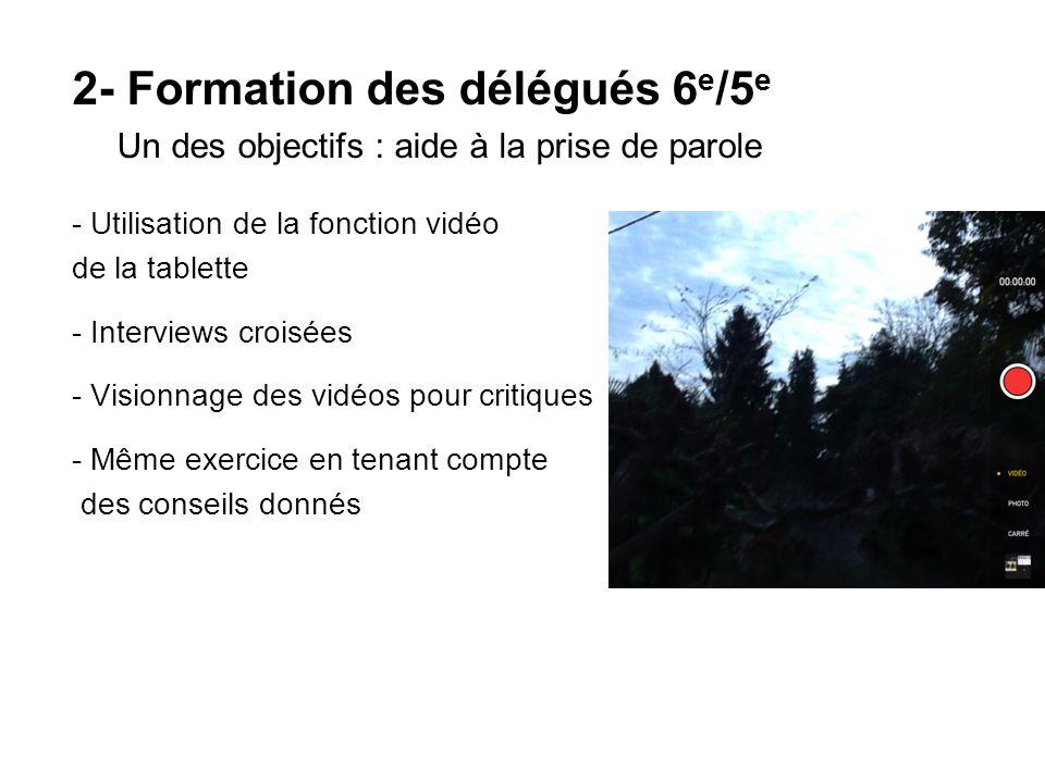 2- Formation des délégués 6 e /5 e Un des objectifs : aide à la prise de parole - Utilisation de la fonction vidéo de la tablette - Interviews croisées - Visionnage des vidéos pour critiques - Même exercice en tenant compte des conseils donnés