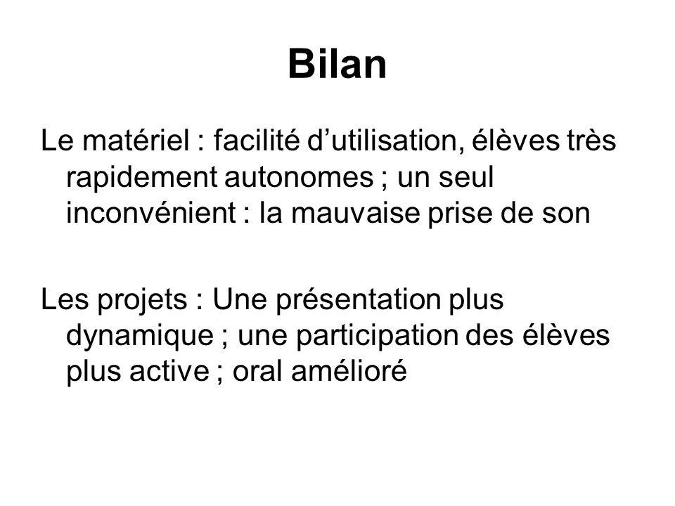 Bilan Le matériel : facilité dutilisation, élèves très rapidement autonomes ; un seul inconvénient : la mauvaise prise de son Les projets : Une présen