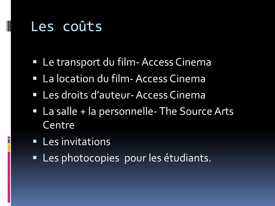 Les coûts Le transport du film- Access Cinema La location du film- Access Cinema Les droits dauteur- Access Cinema La salle + la personnelle- The Source Arts Centre Les invitations Les photocopies pour les étudiants.