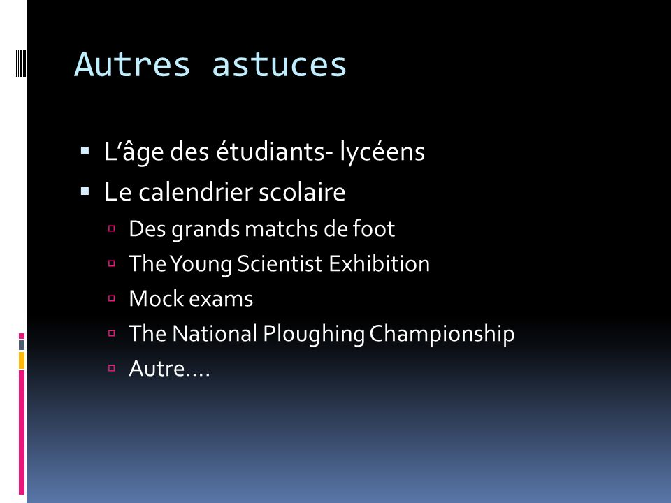 Autres astuces Lâge des étudiants- lycéens Le calendrier scolaire Des grands matchs de foot The Young Scientist Exhibition Mock exams The National Ploughing Championship Autre….
