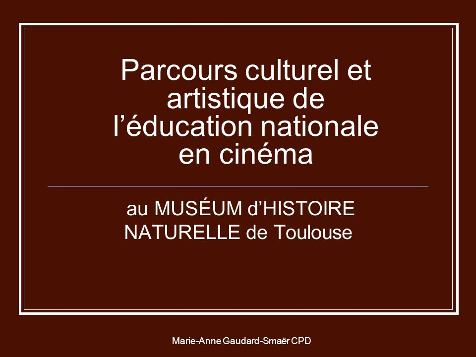 Marie-Anne Gaudard-Smaër CPD Parcours culturel et artistique de léducation nationale en cinéma au MUSÉUM dHISTOIRE NATURELLE de Toulouse