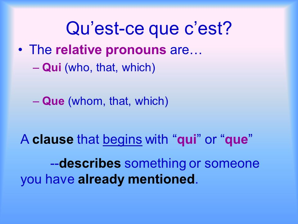 Quest-ce que cest? The relative pronouns are… –Qui (who, that, which) –Que (whom, that, which) A clause that begins with qui or que --describes someth
