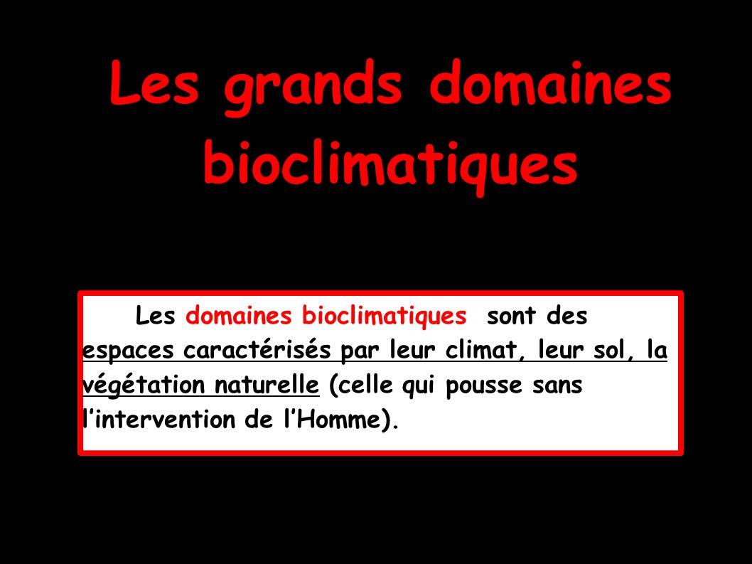 Les grands domaines bioclimatiques Les domaines bioclimatiques sont des espaces caractérisés par leur climat, leur sol, la végétation naturelle (celle qui pousse sans lintervention de lHomme).