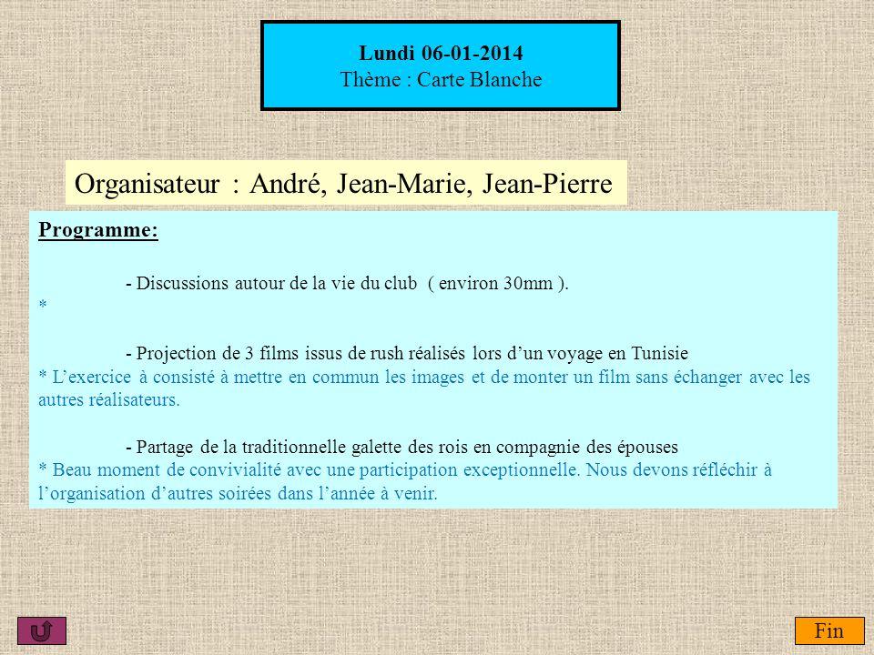 Lundi 06-01-2014 Thème : Carte Blanche Organisateur :André, Jean-Marie, Jean-Pierre Fin Programme: - Discussions autour de la vie du club ( environ 30
