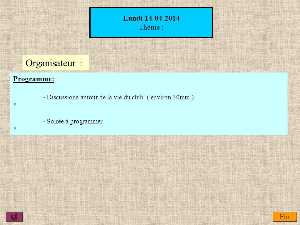 Lundi 14-04-2014 Thème : Fin Organisateur : Programme: - Discussions autour de la vie du club ( environ 30mm ). * - Soirée à programmer *