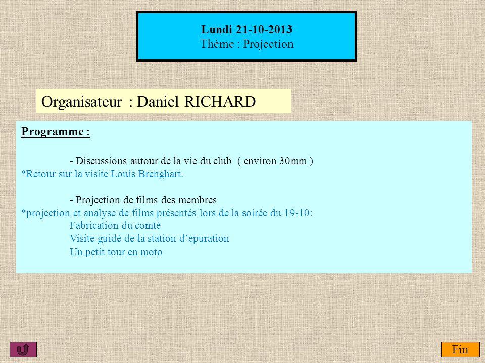 Organisateur : Daniel RICHARD Lundi 21-10-2013 Thème : Projection Fin Programme : - Discussions autour de la vie du club ( environ 30mm ) *Retour sur