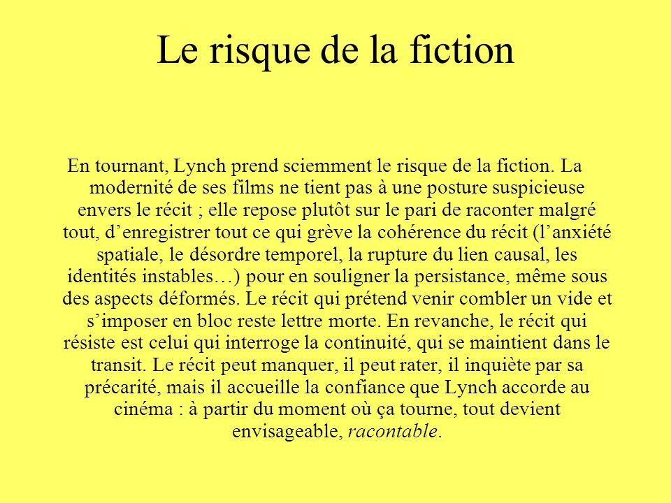 Le risque de la fiction En tournant, Lynch prend sciemment le risque de la fiction. La modernité de ses films ne tient pas à une posture suspicieuse e