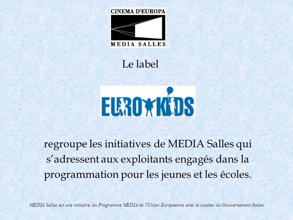 MEDIA Salles est une initiative du Programme MEDIA de l Union Européenne avec le support du Gouvernement Italien CINEMA DON BOSCO - CLUB AMIS DU CINÉMA REVUE CINÉMATOGRAPHIQUE CINÉMA & JEUNES Promouvoir la divulgation de films (en particulier européens) pour les jeunes et les enfants (plus de 8.500 jeunes spectateurs impliqués) Saison 2003/2004 90 films en programmation, dont 68 de production européenne Activités collatérales