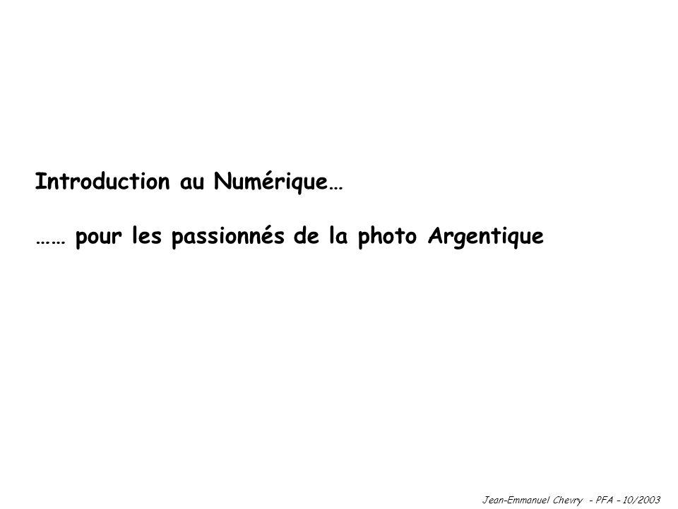 Introduction au Numérique… …… pour les passionnés de la photo Argentique Jean-Emmanuel Chevry - PFA – 10/2003