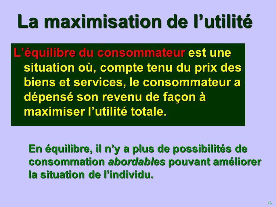 16 La maximisation de lutilité Léquilibre du consommateur est une situation où, compte tenu du prix des biens et services, le consommateur a dépensé s