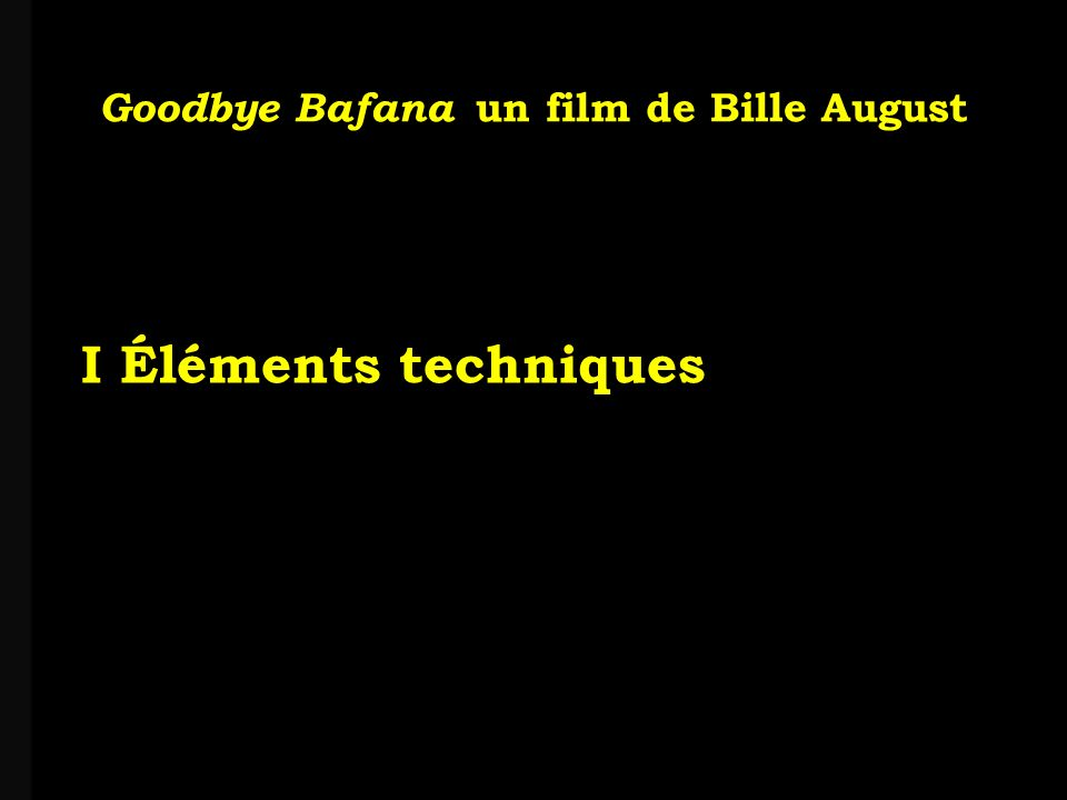 louis-jean Roparslouis-Jean ropars Goodbye Bafana un film de Bille August Titre du film : Durée : Lieux de tournage : Production/réalisation : Genre : Année de production : Sortie en salle le :
