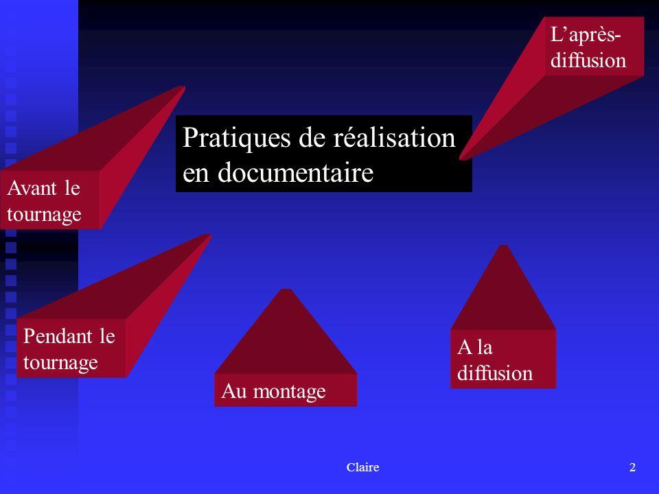 Claire2 Pratiques de réalisation en documentaire Avant le tournage Pendant le tournage Au montage A la diffusion Laprès- diffusion