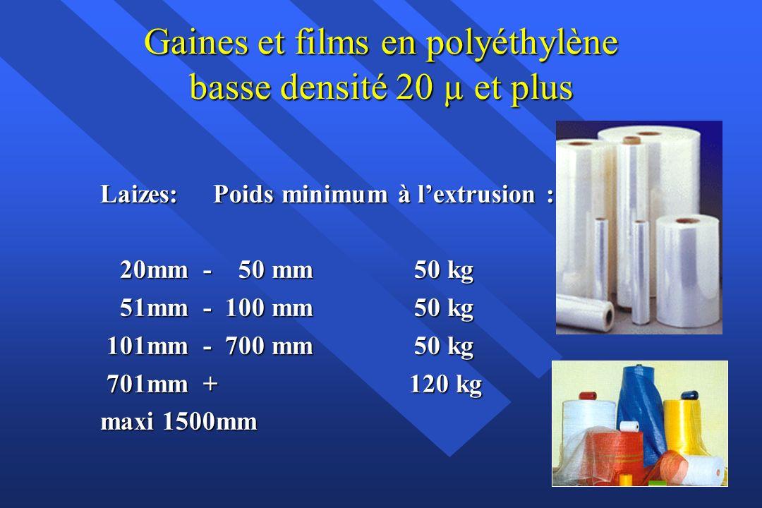 Gaines et films en polyéthylène basse densité 20 µ et plus Laizes: Poids minimum à lextrusion : 20mm - 50 mm 50 kg 20mm - 50 mm 50 kg 51mm - 100 mm 50 kg 51mm - 100 mm 50 kg 101mm - 700 mm 50 kg 101mm - 700 mm 50 kg 701mm + 120 kg 701mm + 120 kg maxi 1500mm
