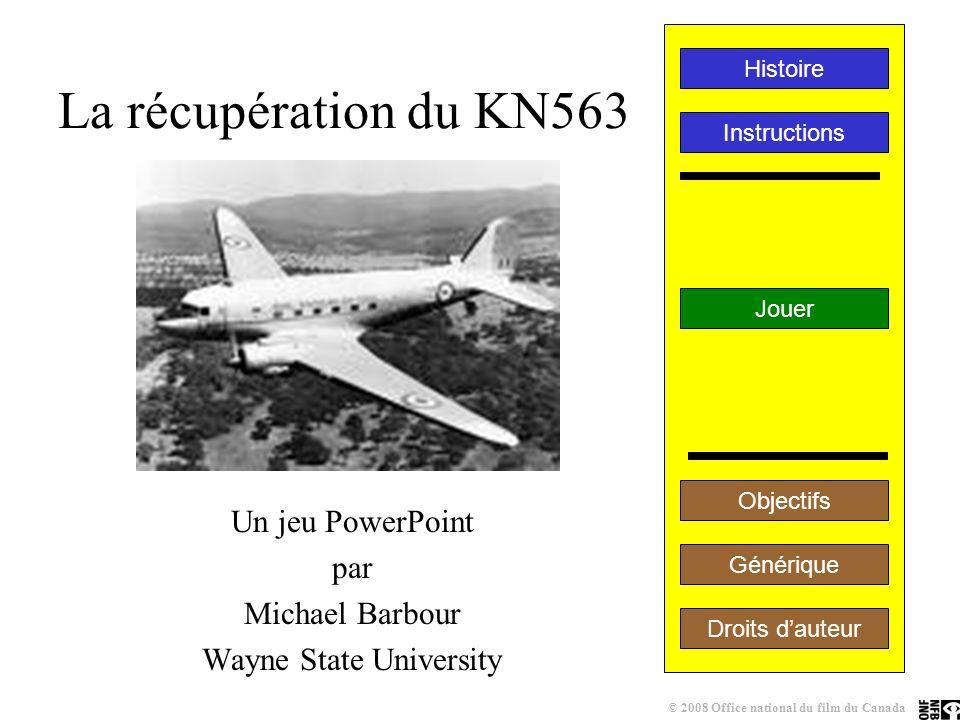 La récupération du KN563 Un jeu PowerPoint par Michael Barbour Wayne State University Jouer Instructions Histoire Générique Droits dauteur Objectifs © 2008 Office national du film du Canada