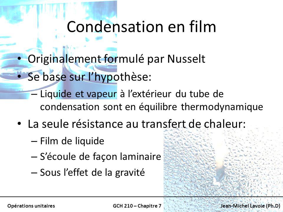 Opérations unitairesGCH 210 – Chapitre 7Jean-Michel Lavoie (Ph.D) Condensation en film Originalement formulé par Nusselt Se base sur lhypothèse: – Liq