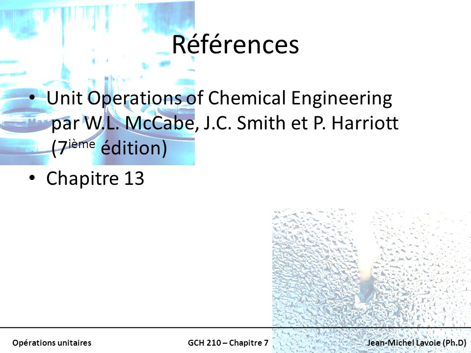 Opérations unitairesGCH 210 – Chapitre 7Jean-Michel Lavoie (Ph.D) Références Unit Operations of Chemical Engineering par W.L.