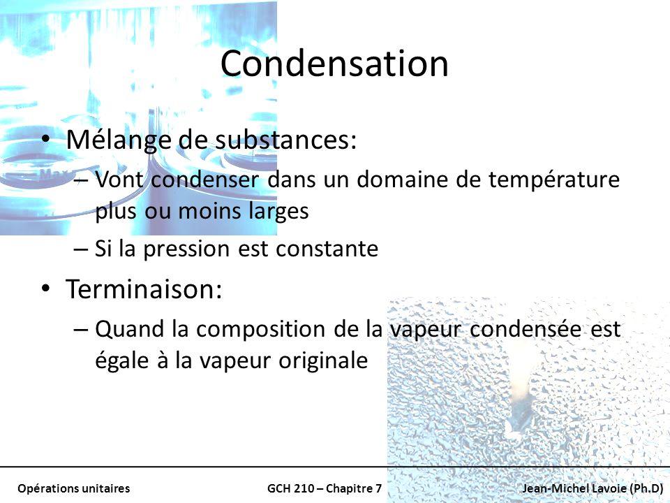 Opérations unitairesGCH 210 – Chapitre 7Jean-Michel Lavoie (Ph.D) Condensation Mélange de substances: – Vont condenser dans un domaine de température