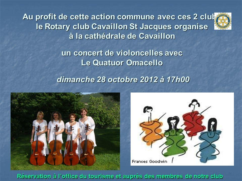 Au profit de cette action commune avec ces 2 clubs le Rotary club Cavaillon St Jacques organise à la cathédrale de Cavaillon un concert de violoncelles avec Le Quatuor Omacello dimanche 28 octobre 2012 à 17h00 Réservation à loffice du tourisme et auprès des membres de notre club