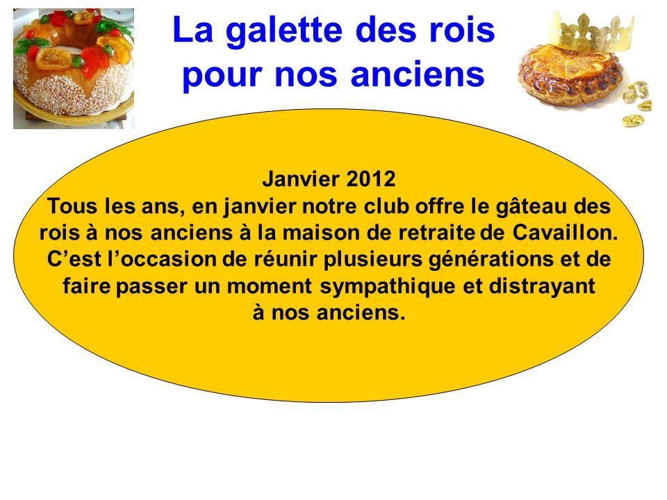 La galette des rois pour nos anciens Janvier 2012 Tous les ans, en janvier notre club offre le gâteau des rois à nos anciens à la maison de retraite de Cavaillon.