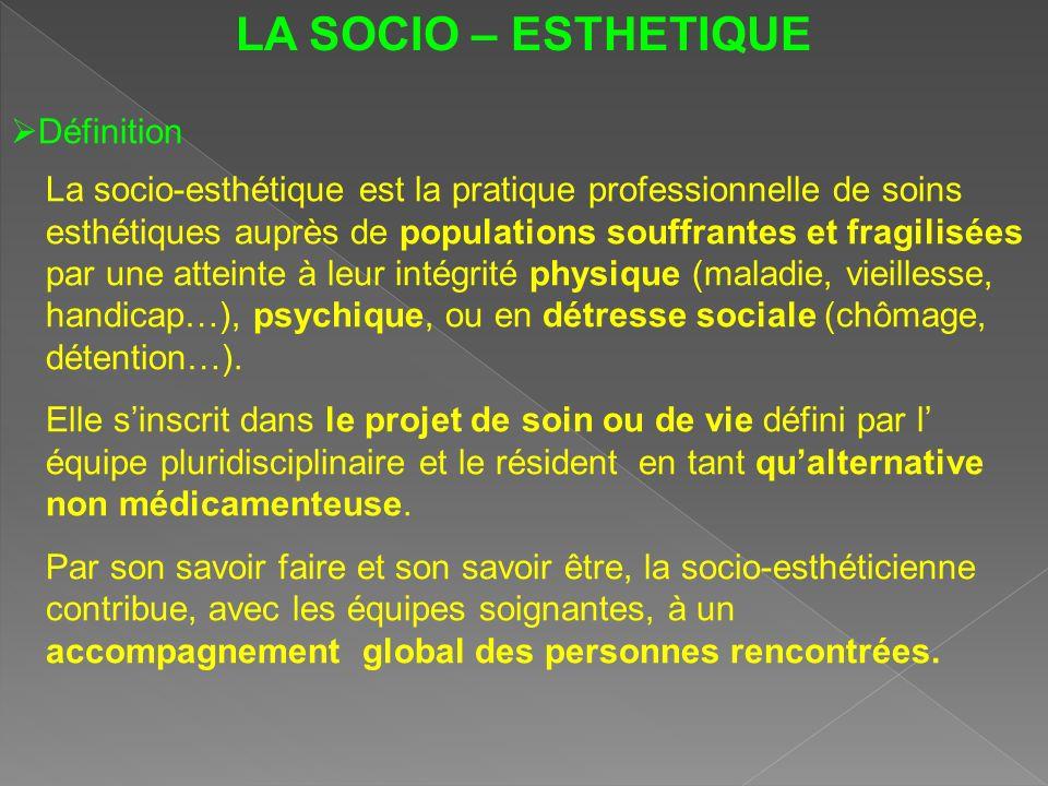 LA SOCIO – ESTHETIQUE Définition La socio-esthétique est la pratique professionnelle de soins esthétiques auprès de populations souffrantes et fragili