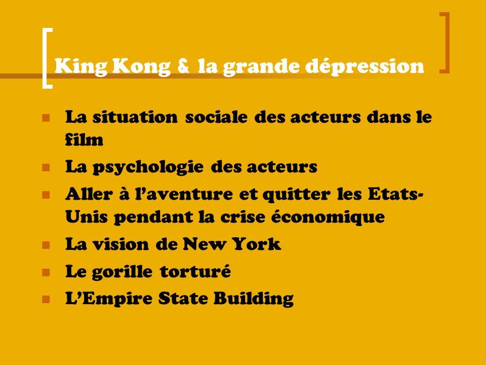 King Kong & la grande dépression La situation sociale des acteurs dans le film La psychologie des acteurs Aller à laventure et quitter les Etats- Unis