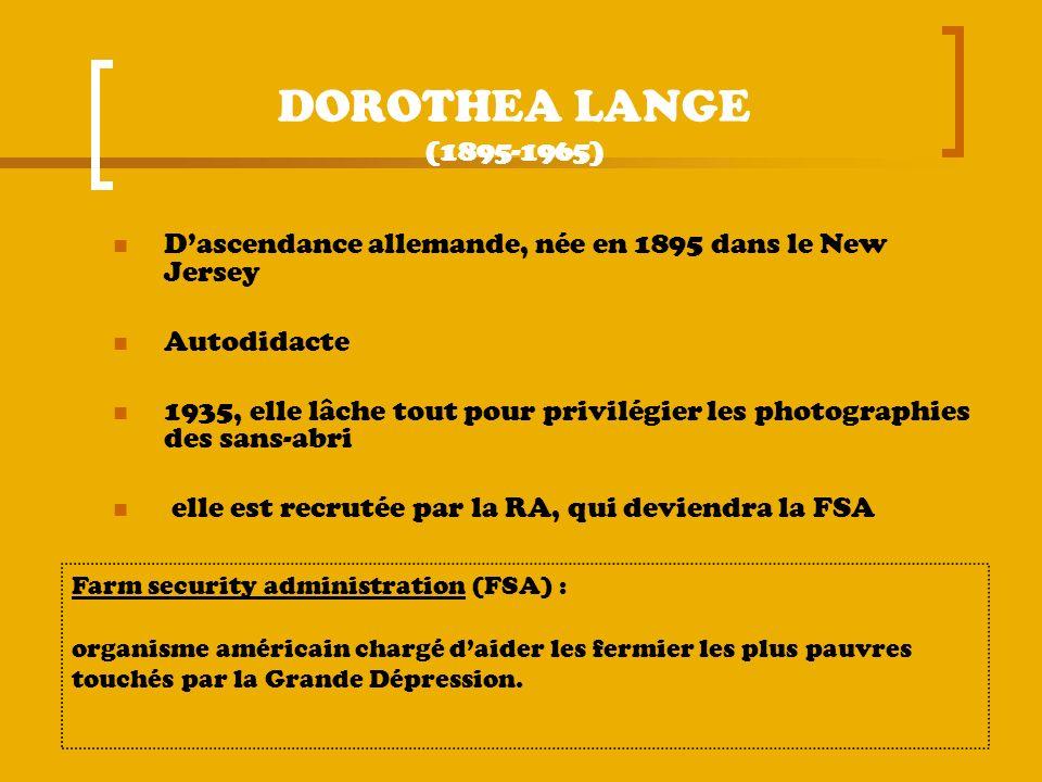 DOROTHEA LANGE (1895-1965) Dascendance allemande, née en 1895 dans le New Jersey Autodidacte 1935, elle lâche tout pour privilégier les photographies