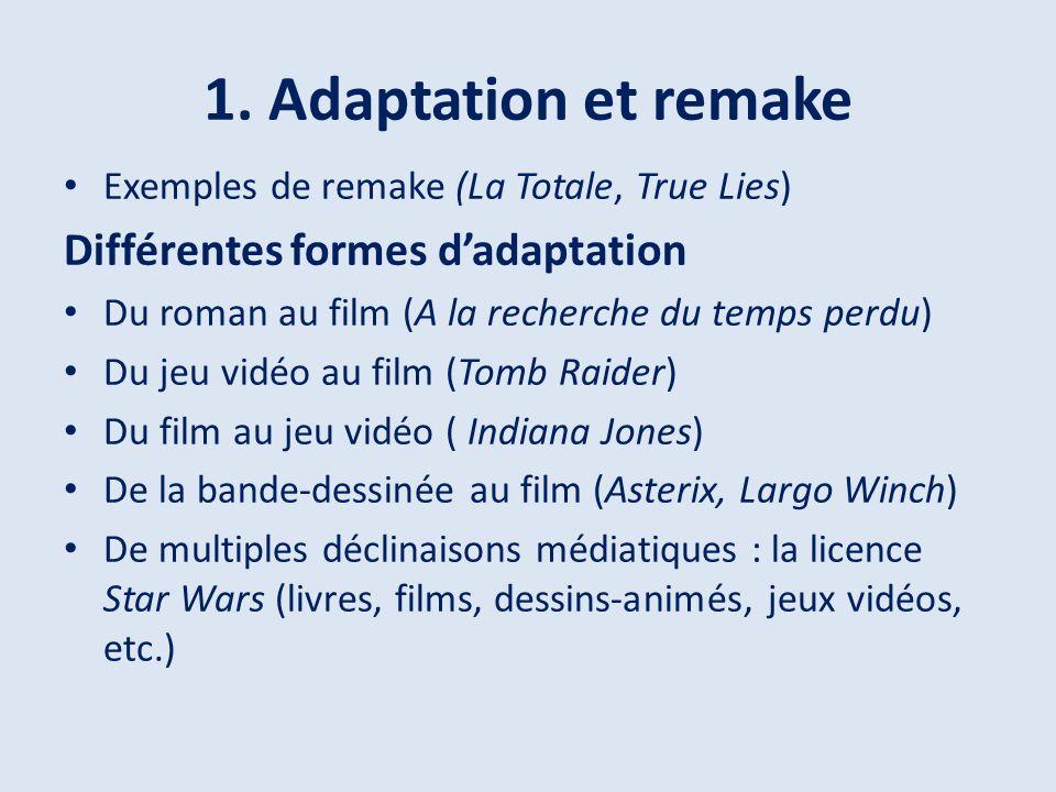 1. Adaptation et remake Exemples de remake (La Totale, True Lies) Différentes formes dadaptation Du roman au film (A la recherche du temps perdu) Du j
