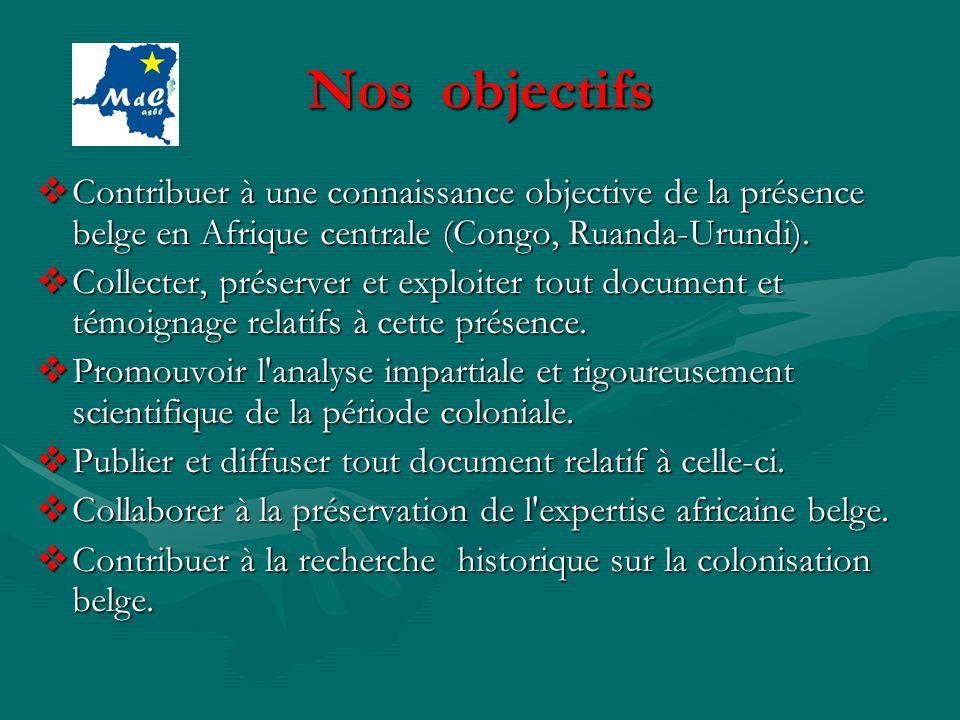 Nos objectifs Contribuer à une connaissance objective de la présence belge en Afrique centrale (Congo, Ruanda-Urundi). Contribuer à une connaissance o