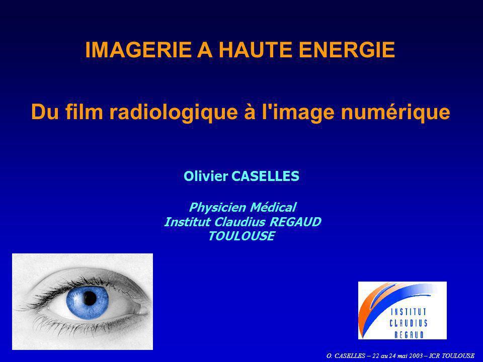 O. CASELLES – 22 au 24 mai 2003 – ICR TOULOUSE IMAGERIE A HAUTE ENERGIE Du film radiologique à l'image numérique Olivier CASELLES Physicien Médical In