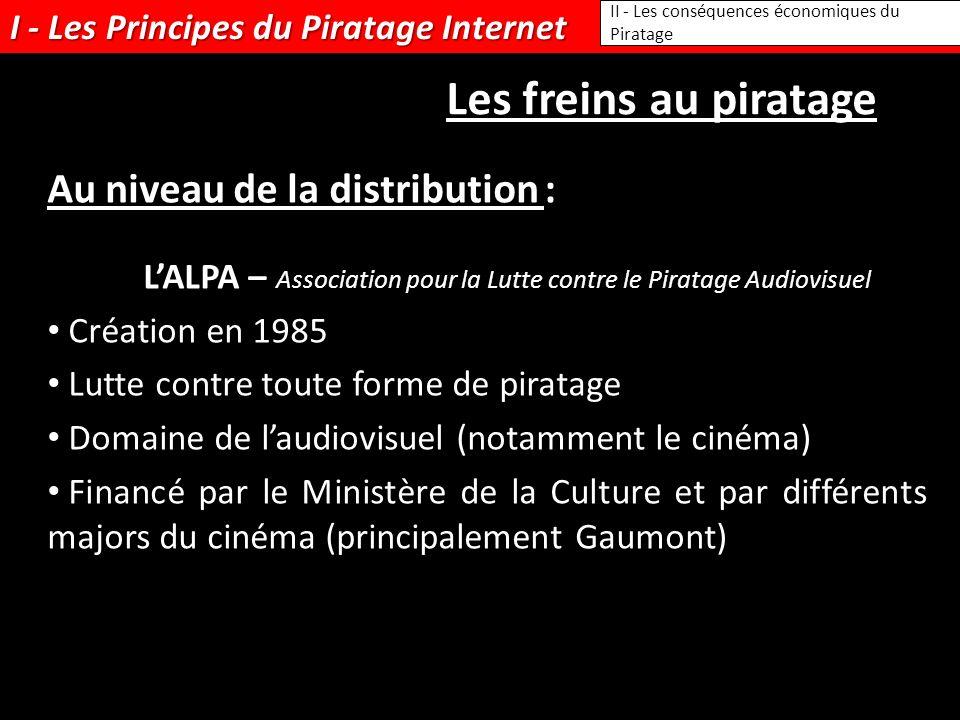 I - Les Principes du Piratage Internet II - Les conséquences économiques du Piratage Les freins au piratage Au niveau de la distribution : LALPA – Ass