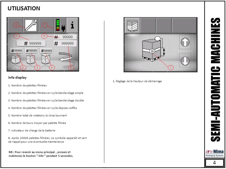 4 SEMI-AUTOMATIC MACHINES UTILISATION 3 6 4 1 7 25 8 1 Info display 1. Nombre de palettes filmées 2. Nombre de palettes filmées en cycle banderolage s