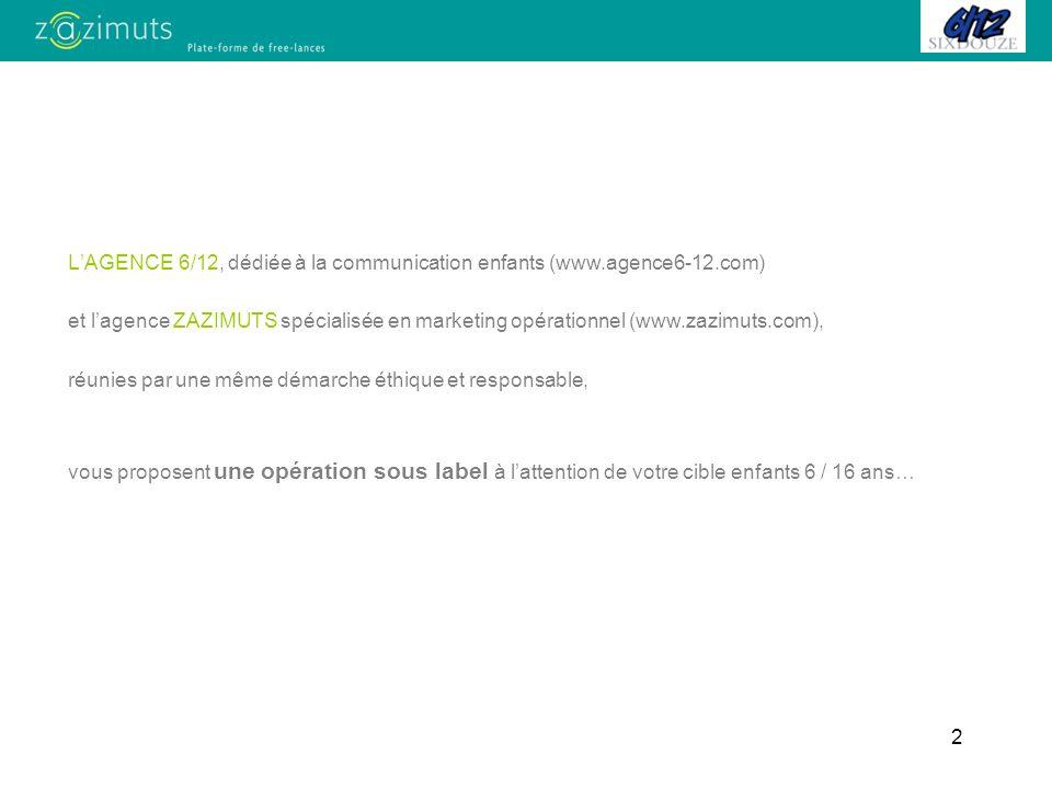 2 LAGENCE 6/12, dédiée à la communication enfants (www.agence6-12.com) et lagence ZAZIMUTS spécialisée en marketing opérationnel (www.zazimuts.com), réunies par une même démarche éthique et responsable, vous proposent une opération sous label à lattention de votre cible enfants 6 / 16 ans…