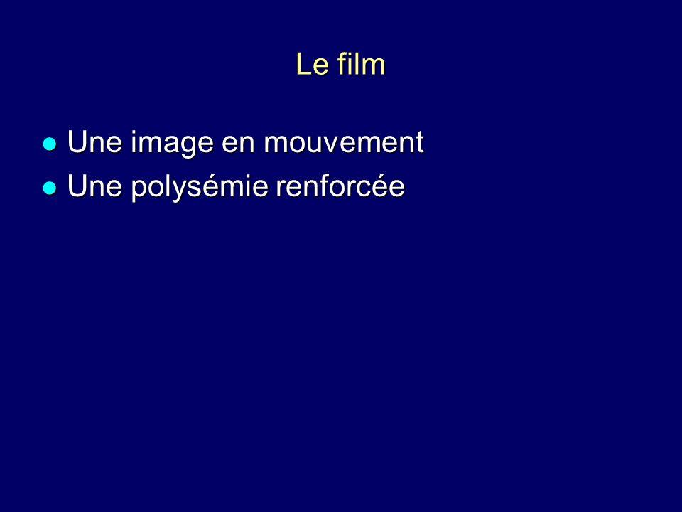 Le film Une image en mouvement Une image en mouvement Une polysémie renforcée Une polysémie renforcée