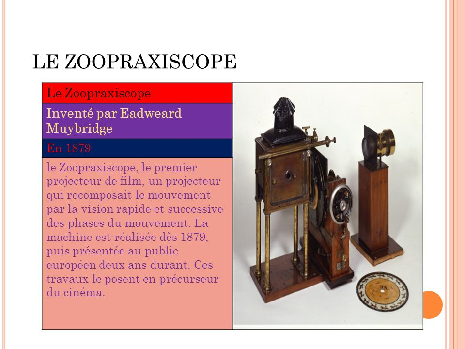 LE ZOOPRAXISCOPE Le Zoopraxiscope Inventé par Eadweard Muybridge En 1879 le Zoopraxiscope, le premier projecteur de film, un projecteur qui recomposai