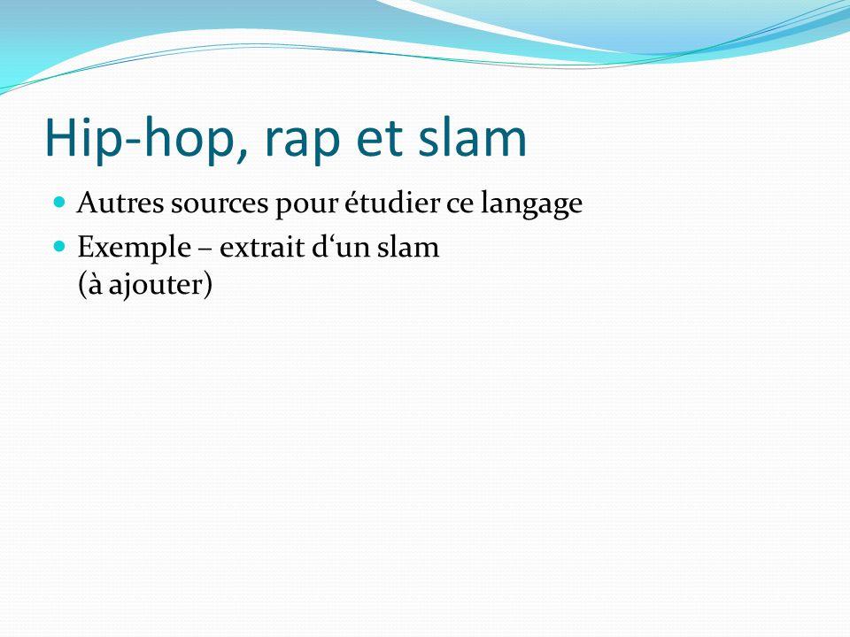 Hip-hop, rap et slam Autres sources pour étudier ce langage Exemple – extrait dun slam (à ajouter)