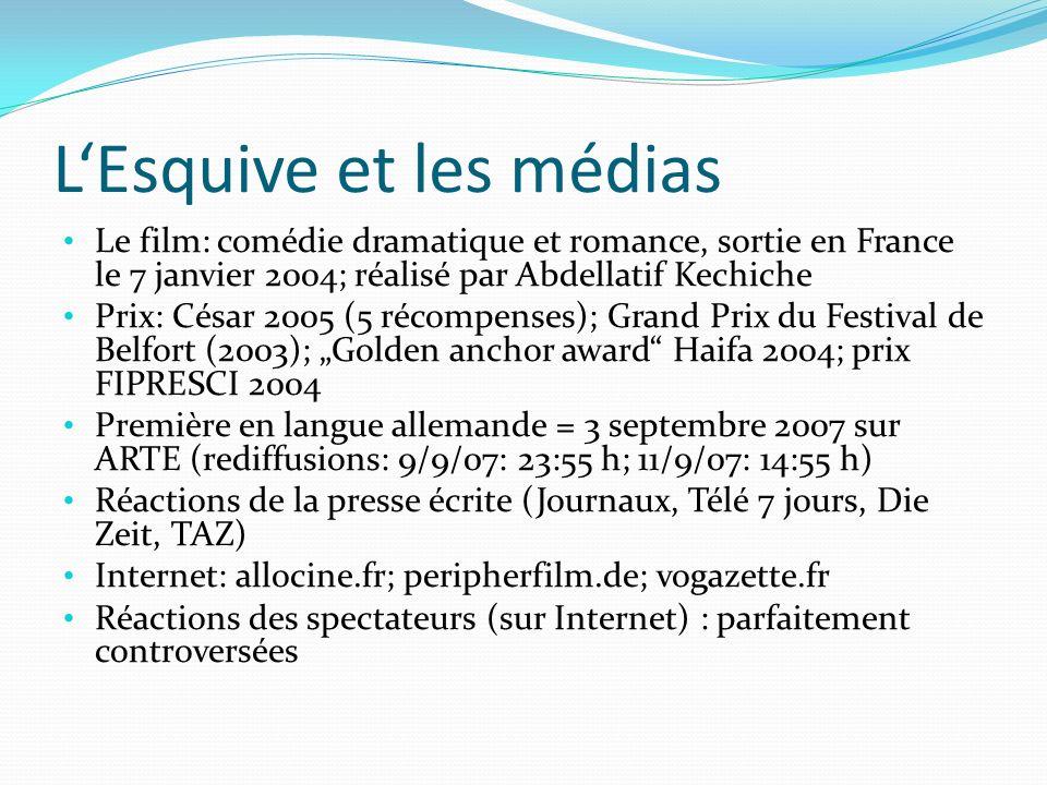 LEsquive et les médias Le film: comédie dramatique et romance, sortie en France le 7 janvier 2004; réalisé par Abdellatif Kechiche Prix: César 2005 (5 récompenses); Grand Prix du Festival de Belfort (2003); Golden anchor award Haifa 2004; prix FIPRESCI 2004 Première en langue allemande = 3 septembre 2007 sur ARTE (rediffusions: 9/9/07: 23:55 h; 11/9/07: 14:55 h) Réactions de la presse écrite (Journaux, Télé 7 jours, Die Zeit, TAZ) Internet: allocine.fr; peripherfilm.de; vogazette.fr Réactions des spectateurs (sur Internet) : parfaitement controversées