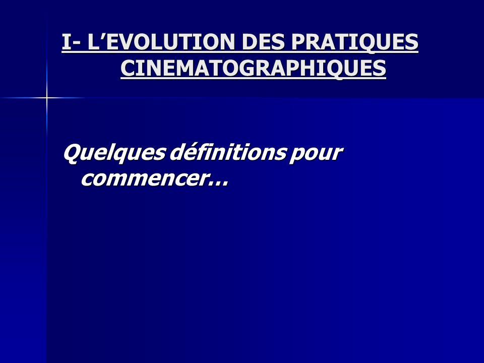 I- LEVOLUTION DES PRATIQUES CINEMATOGRAPHIQUES Quelques définitions pour commencer…