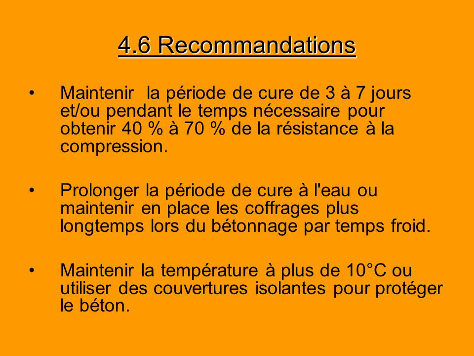 4.6 Recommandations Maintenir la période de cure de 3 à 7 jours et/ou pendant le temps nécessaire pour obtenir 40 % à 70 % de la résistance à la compr