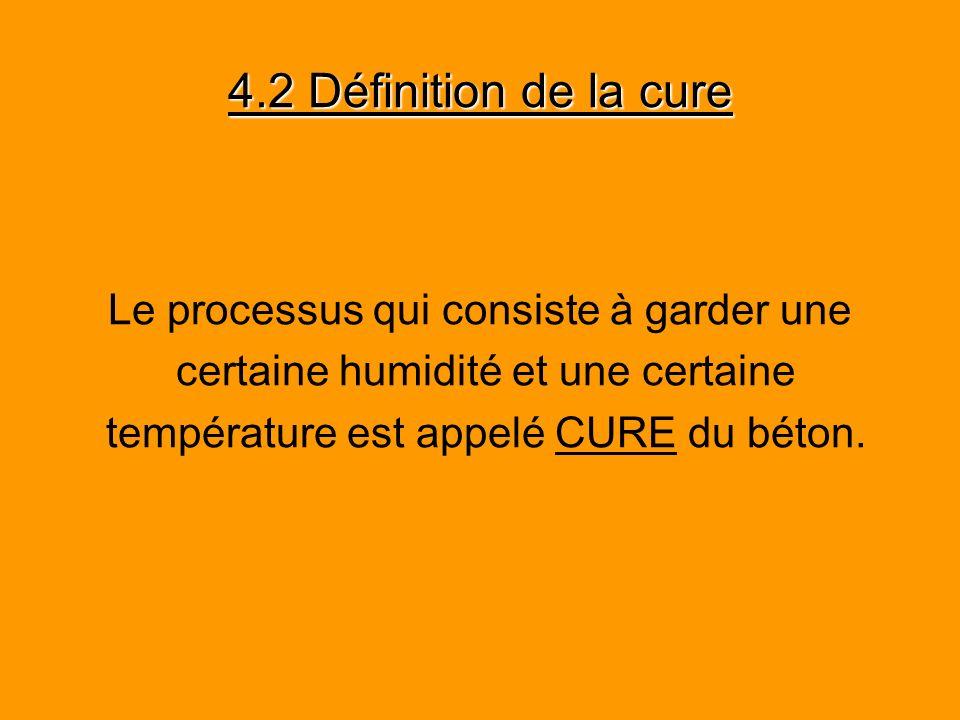 4.2 Définition de la cure Le processus qui consiste à garder une certaine humidité et une certaine température est appelé CURE du béton.