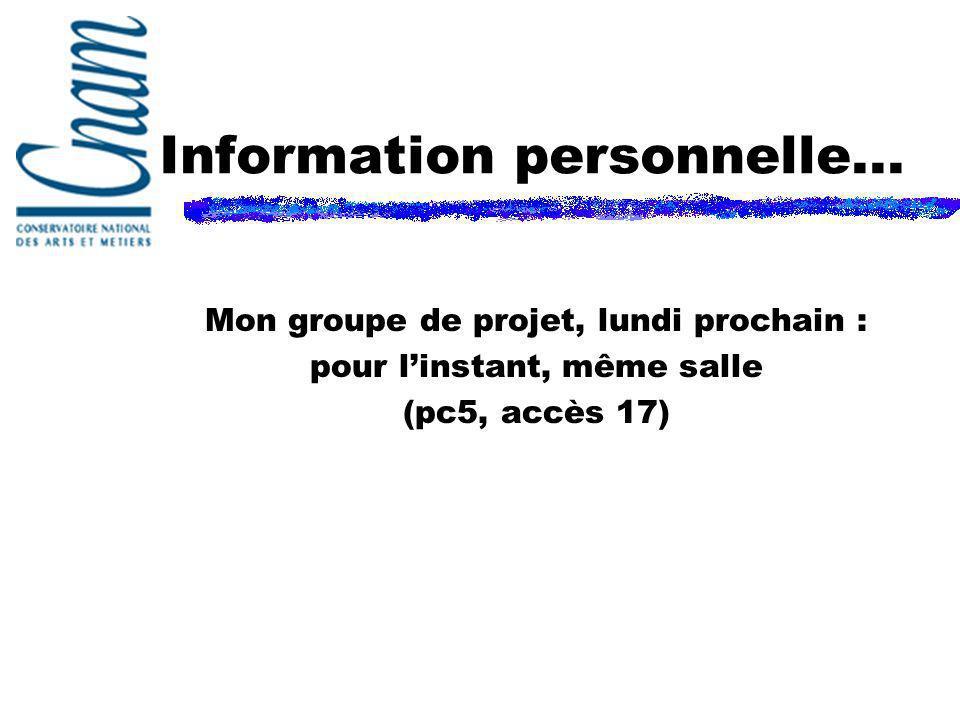 Information personnelle... Mon groupe de projet, lundi prochain : pour linstant, même salle (pc5, accès 17)