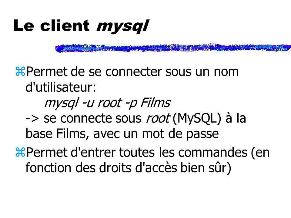 Le client mysql zPermet de se connecter sous un nom d'utilisateur: mysql -u root -p Films -> se connecte sous root (MySQL) à la base Films, avec un mo