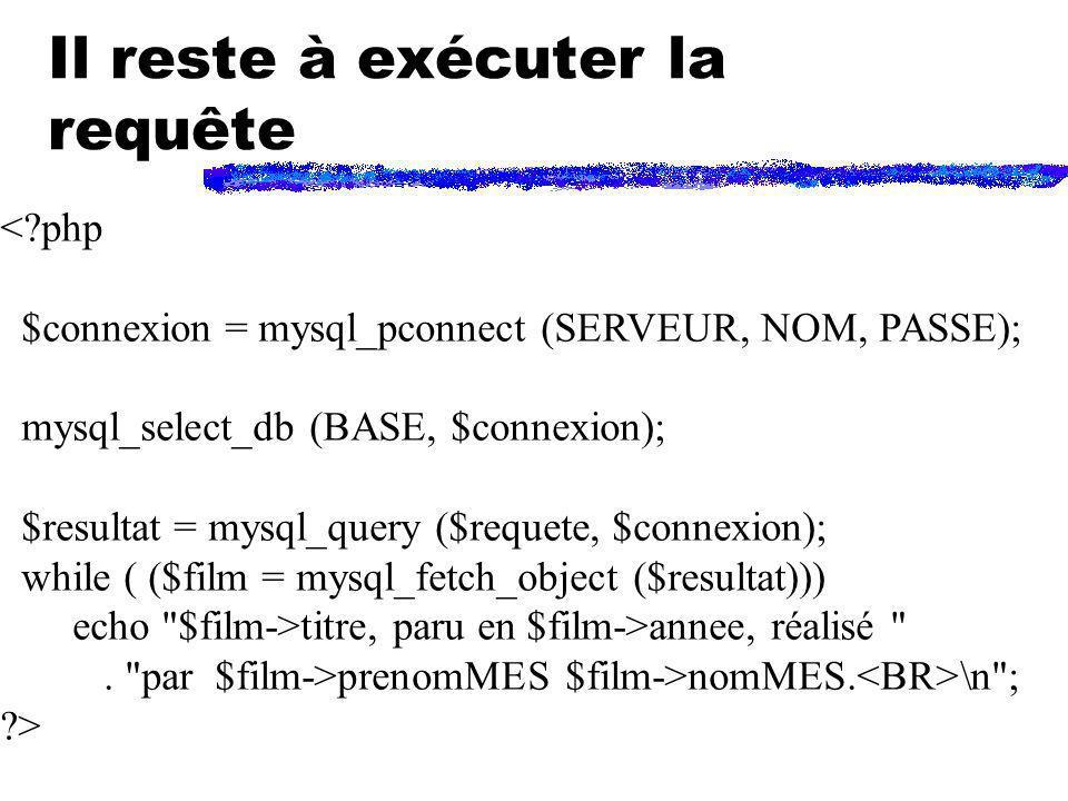 Il reste à exécuter la requête <?php $connexion = mysql_pconnect (SERVEUR, NOM, PASSE); mysql_select_db (BASE, $connexion); $resultat = mysql_query ($
