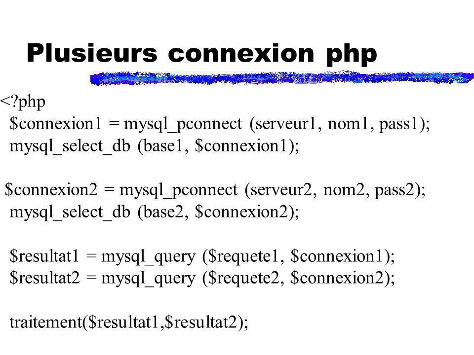 Plusieurs connexion php <?php $connexion1 = mysql_pconnect (serveur1, nom1, pass1); mysql_select_db (base1, $connexion1); $connexion2 = mysql_pconnect