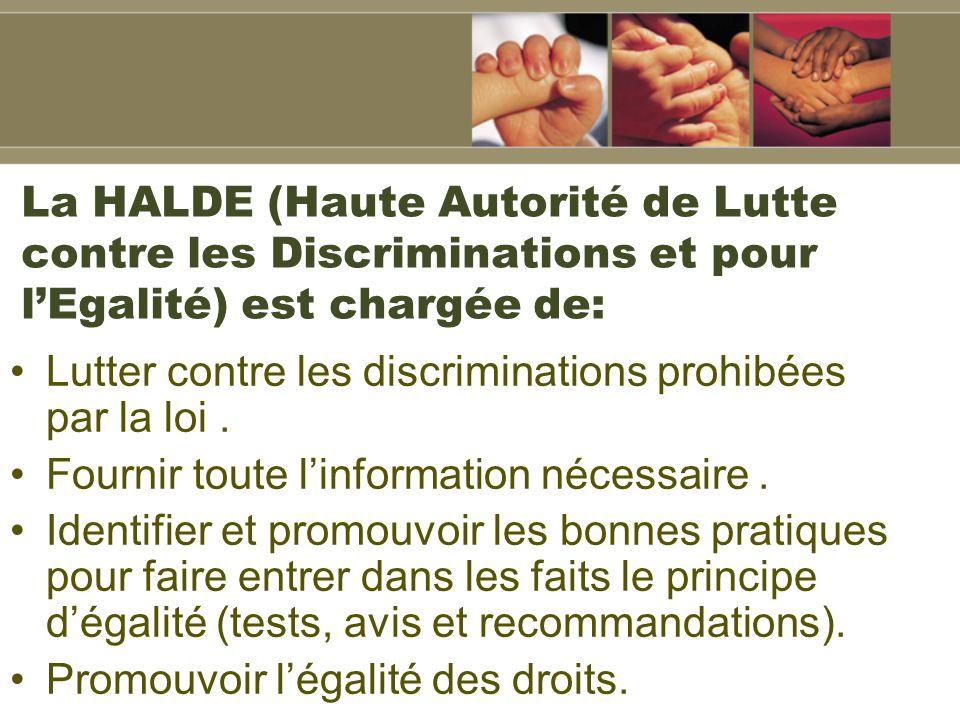La HALDE (Haute Autorité de Lutte contre les Discriminations et pour lEgalité) est chargée de: Lutter contre les discriminations prohibées par la loi.