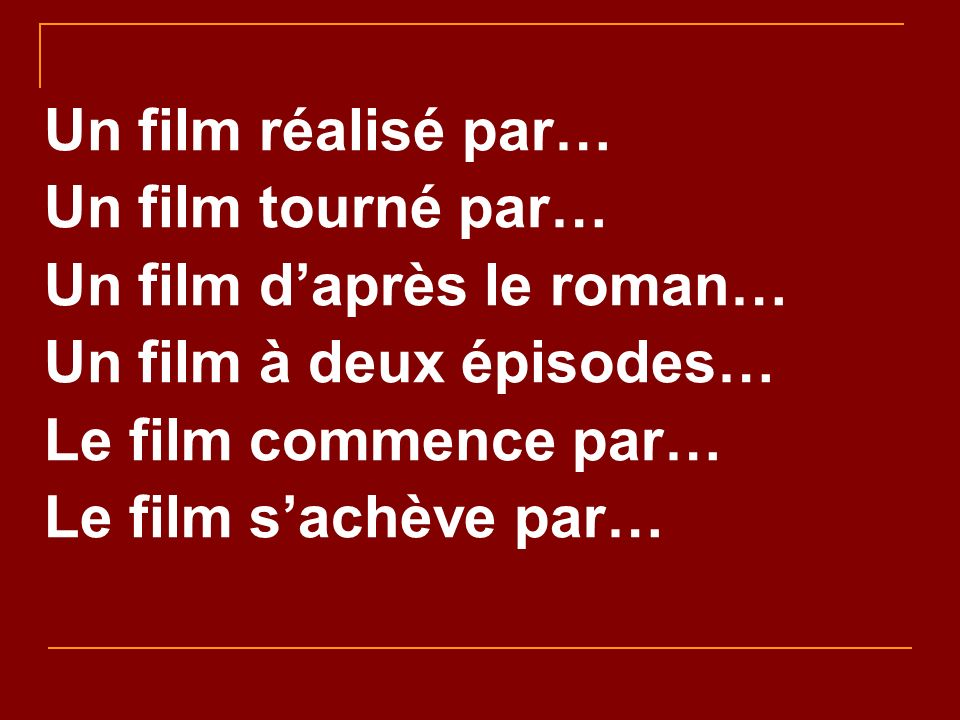 Un film réalisé par… Un film tourné par… Un film daprès le roman… Un film à deux épisodes… Le film commence par… Le film sachève par…