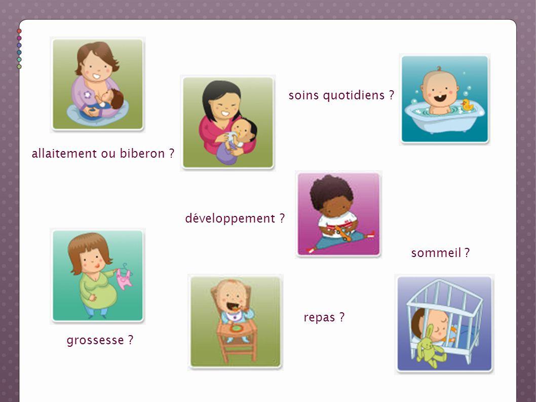 allaitement ou biberon ? soins quotidiens ? développement ? sommeil ? grossesse ? repas ?