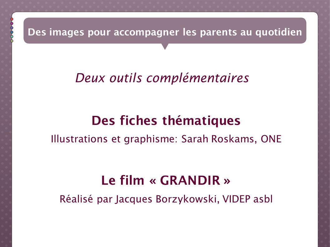 Deux outils complémentaires Des fiches thématiques Illustrations et graphisme: Sarah Roskams, ONE Le film « GRANDIR » Réalisé par Jacques Borzykowski,