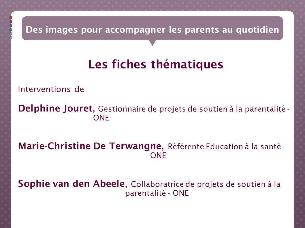 Les fiches thématiques Des images pour accompagner les parents au quotidien Interventions de Delphine Jouret, Gestionnaire de projets de soutien à la