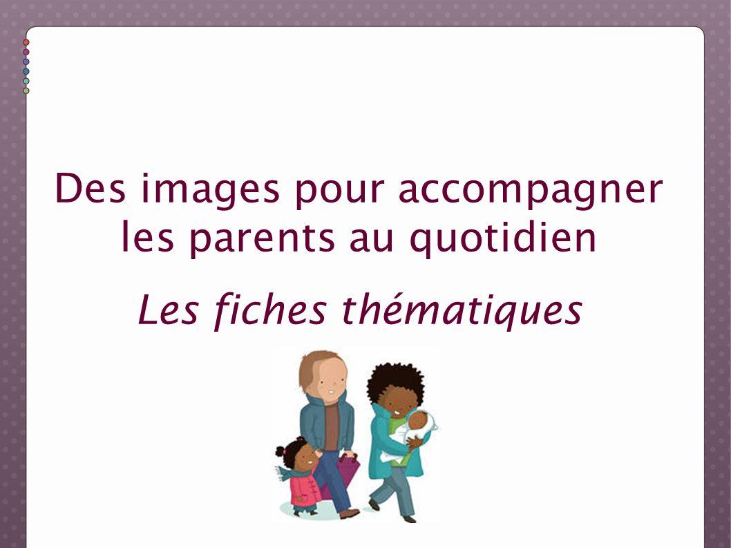 Des images pour accompagner les parents au quotidien Les fiches thématiques