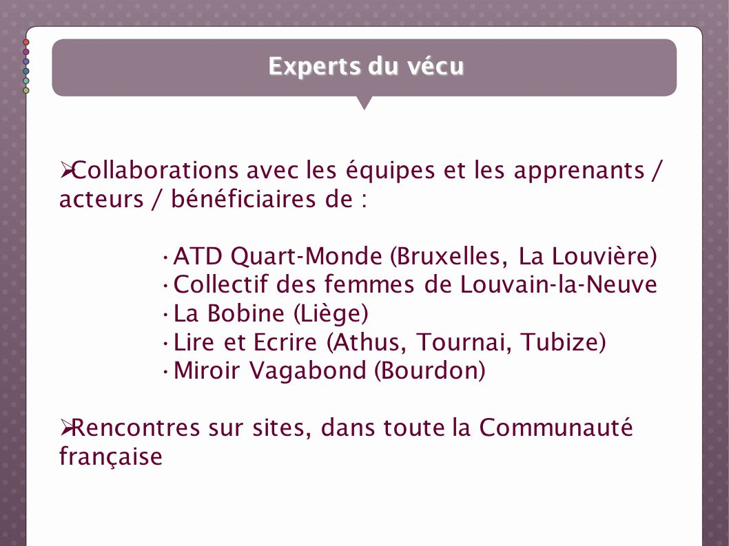 Experts du vécu Collaborations avec les équipes et les apprenants / acteurs / bénéficiaires de : ATD Quart-Monde (Bruxelles, La Louvière) Collectif de